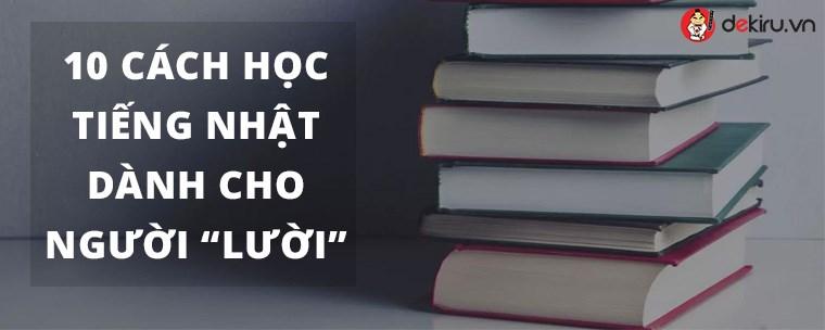 """10 CÁCH HỌC TIẾNG NHẬT DÀNH CHO NGƯỜI """"LƯỜI"""""""